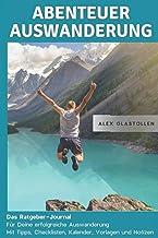 Abenteuer Auswanderung: Das Ratgeber-Journal für deine erfolgreiche Auswanderung: Mit Tipps, Checklisten, Kalender, Vorlag...