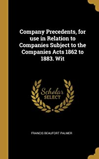Company Precedents, for use in Relation to Companies Subject to the Companies Acts 1862 to 1883. Wit