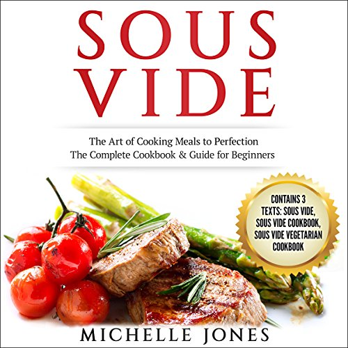 Sous Vide: The Art of Cooking Meals to Perfection - the Complete Cookbook & Guide for Beginners (Contains 3 Texts: Sous Vide, Sous Vide Cookbook, Sous Vide Vegetarian Cookbook) audiobook cover art