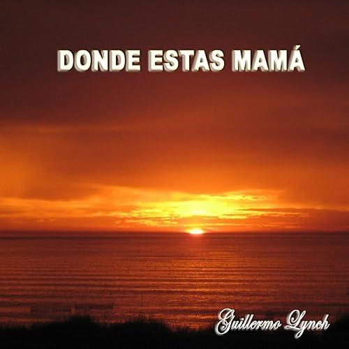Donde Estas Mama De Guillermo Lynch En Amazon Music Amazones