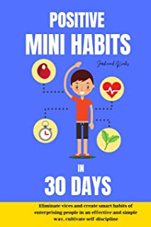 Positive mini habits in 30 days Eliminate vices and create smart habits of en-terprising people in an effective and simple...