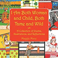 I Am Both Woman and Child, Both Tame and Wild: A Collection of Poems, Illustrations and Reflections