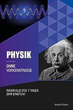 Physik ohne Vorkenntnisse : Innerhalb von 7 Tagen zum Einstein - inklusive spezielle Relativitätstheorie - einfach erklärt...