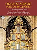 Organ Music for Manuals Only: 33 Works by Berlioz, Bizet, Franck, Saint-Saens and Others (Dover Music for Organ)