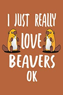 I Just Really Love Beavers Ok: Beaver Notebook To Write In, Beaver Journal For Taking Notes, Gag Gift For Beaver Lovers.