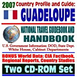 2007 Country Profile and Guide to Guadeloupe - National Travel Guidebook and Handbook - Business, Agriculture, Caribbean Basin Initiative (Two CD-ROM Set)