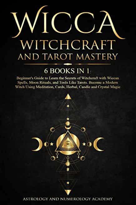 Wicca Witchcraft and Tarot Mastery: 6 Books in 1: Beginner's Guide to Learn the Secrets of Witchcraft with Wiccan Spells, Moon Rituals, and Tools Like ... Cards, Herbal, Candle and Crystal Magic