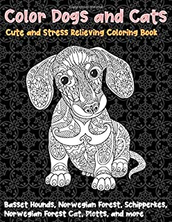 Color Dogs and Cats - Cute and Stress Relieving Coloring Book - Basset Hounds, Norwegian Forest, Schipperkes, Norwegian Fo...