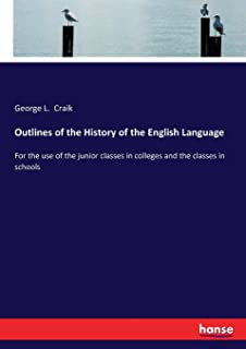 Outlines of the History of the English Language: For the use of the junior classes in colleges and the classes in schools