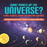 What Makes Up the Universe? Stars, Planets, Solar Systems and Galaxies Astronomy Guide Book Grade 3 Children's Astronomy & Space Books