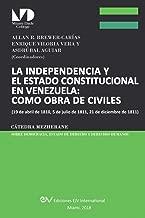 La Independencia y El Estado Constitucional En Venezuela: Como Obra de Civiles: (19 de Abril de 1810, 5 de Julio de 1811, 21 de Diciembre de 1811), (Spanish Edition)