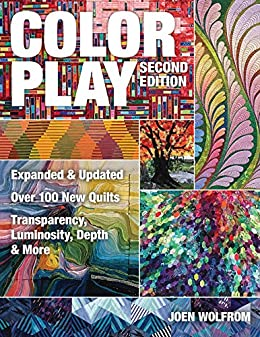 Color Play: Expanded & Updated • Over 100 New Quilts • Transparency, Luminosity, Depth & More by [Joen Wolfrom]