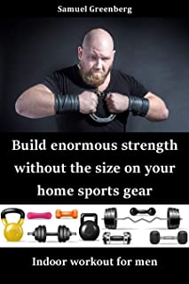 Build enormous strength without the size on your home sports gear: Indoor workout for men (English Edition)