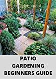 PATIO GARDENING BEGINNERS GUIDE : Prefect step by step guide to patio, terrace, backyard and courtyard gardening (English Edition)