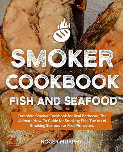 Smoker Cookbook: Fish and Seafood: Complete Smoker Cookbook for Real Barbecue, The Ultimate How-To Guide for Smoking Fish, The Art of Smoking Seafood for Real Pitmasters