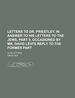 Letters to Dr. Priestley, in Answer to His Letters to the Jews, Part II. Occasioned by Mr. David Levi's Reply to the Forme...