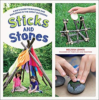 Sticks and Stones  A Kid s Guide to Building and Exploring in the Great Outdoors