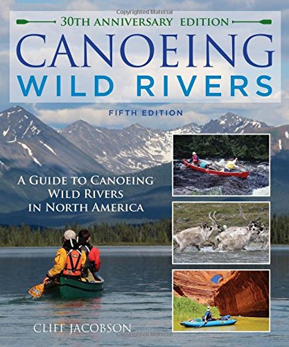Compare Textbook Prices for Canoeing Wild Rivers: The 30th Anniversary Guide to Expedition Canoeing in North America How to Paddle Series 5th Edition ISBN 9781493008254 by Jacobson, Cliff