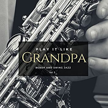 Play It Like Grandpa, Vol. 5 - Bebop And Swing Jazz
