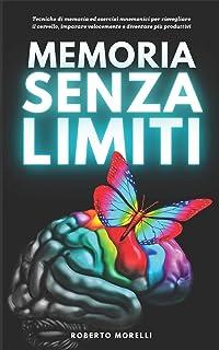 MEMORIA SENZA LIMITI: Tecniche di memoria ed esercizi mnemonici per risvegliare il cervello, imparare velocemente e divent...