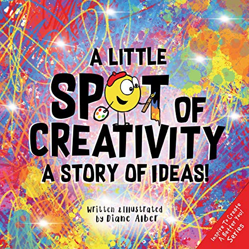A Little SPOT of Creativity: A Story Of Ideas! (Inspire to Create A Better You!)