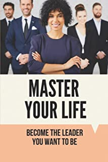 Master Your Life: Become The Leader You Want To Be: How You Can Acquire Good Things In Your Life
