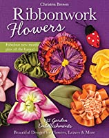 Ribbonwork Flowers: 132 Garden Embellishments: Beautiful Designs for Flowers, Leaves & More