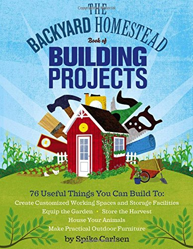Compare Textbook Prices for The Backyard Homestead Book of Building Projects: 76 Useful Things You Can Build to Create Customized Working Spaces and Storage Facilities, Equip the ... Animals, and Make Practical Outdoor Furniture  ISBN 9781612120850 by Carlsen, Spike