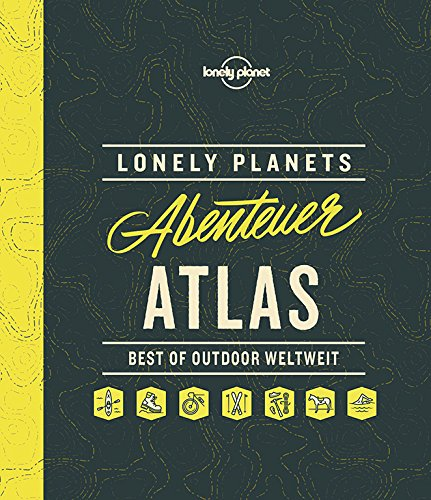 Lonely Planets Abenteuer-Atlas: Best of Outdoor weltweit (Lonely Planet Reisebildbände)
