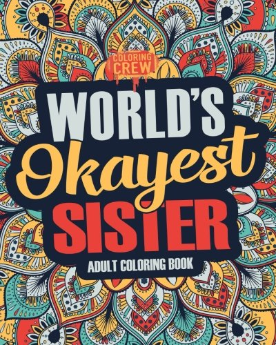 Worlds Okayest Sister: A Snarky, Irreverent & Funny Sister Coloring Book for Adults (Funny Gifts for Sisters) (Volume 1)