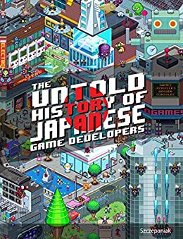 [S.M.G Szczepaniak]のThe Untold History of Japanese Game Developers: Gold Edition (English Edition)