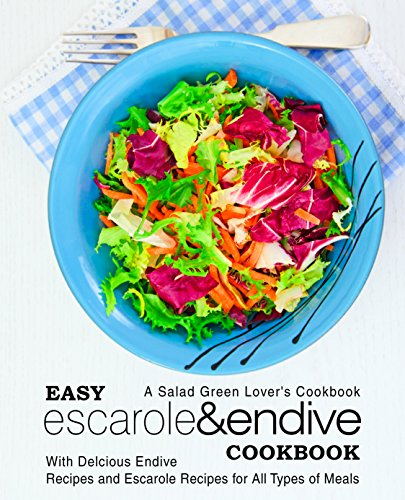 Easy Escarole & Endive Cookbook: A Salad Green Lover's Cookbook; With Delicious Endive Recipes and Escarole Recipes for All Types of Meals
