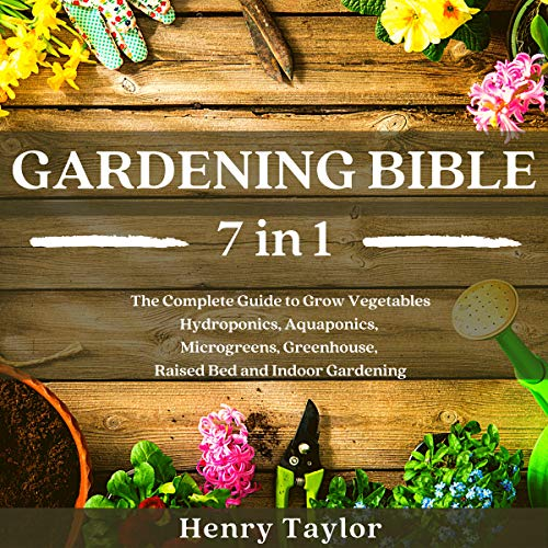 Gardening Bible: 7 in 1: The Complete Guide to Grow Vegetables, Hydroponics, Aquaponics, Microgreens, Greenhouse, Raised Bed and Indoor Gardening (English Edition)