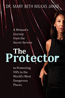 The Protector: A Woman's Journey from the Secret Service to Guarding VIPs and Working in Some of the World's Most Dangerou...