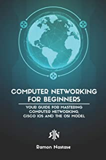 Computer Networking for Beginners: Your Guide for Mastering Computer Networking, Cisco IOS and the OSI Model (Computer Networking Series)