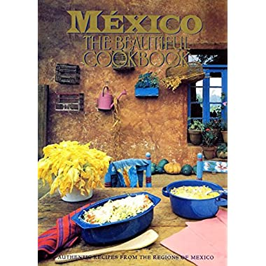 Mexico The Beautiful Cookbook: Authentic Recipes from the Regions of Mexico