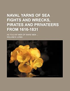 Naval Yarns of Sea Fights and Wrecks, Pirates and Privateers from 1616-1831; As Told by Men of Wars' Men