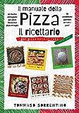 il manuale della pizza – il ricettario: 45 ricette dettagliate per pizza, focaccia e pizza in teglia fatta in casa + 90 condimenti gourmet per tutti i gusti!