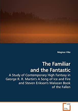 The Familiar and the Fantastic: A Study of Contemporary High Fantasy in George R. R. Martins A Song of Ice and Fire and Steven Eriksons Malazan Book of the Fallen