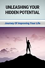 Unleashing Your Hidden Potential: Journey Of Improving Your Life: Unleash Their Potential Meaning (English Edition)