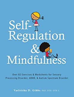 Self-Regulation and Mindfulness: Over 82 Exercises & Worksheets for Sensory Processing Disorder, ADHD, & Autism Spectrum D...