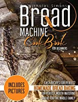 Bread Machine CookBook for Beginners: Easy Recipes for Perfect Homemade Bread Baking - Includes Colored Pictures for Perfect Mouth Watering Bread for The Whole Family