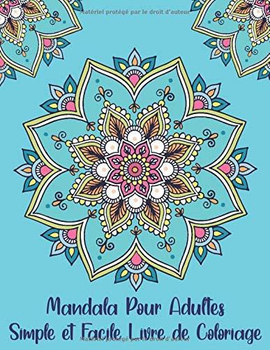 Mandala Pour Adultes Simple et Facile Livre de Coloriage: Mandala Anti-Stress Livre de Coloriage Magnifiques Mandalas Pour Débutants à Colorier Pour Méditation et Se Détendre ( Amusant et Relaxant )