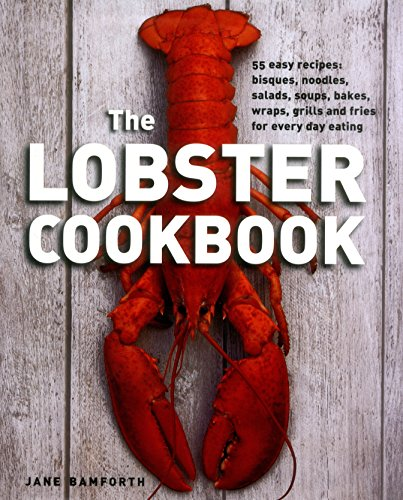 The Lobster Cookbook: 55 Easy Recipes: Bisques, Noodles, Salads, Soups, Bakes, Wraps, Grills and Fries for Every Day Eating
