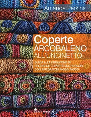 Coperte arcobaleno all\'uncinetto. Guida alla creazione di splendide coperte multicolori, con spiegazioni passo passo. Ediz. a colori