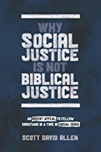 Why Social Justice Is Not Biblical Justice: An Urgent Appeal to Fellow Christians in a Time of Social Crisis