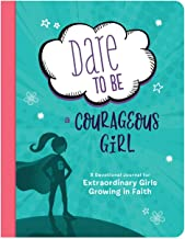Dare to Be a Courageous Girl: A Devotional Journal for Extraordinary Girls Growing in Faith (Courageous Girls)