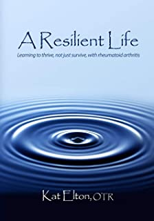 A Resilient Life: Learning to thrive, not just survive with rheumatoid arthritis