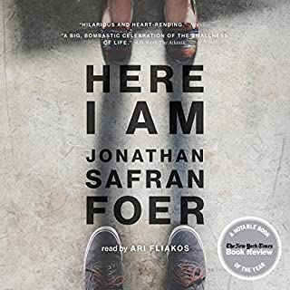 Here I Am                   Written by:                                                                                                                                 Jonathan Safran Foer                               Narrated by:                                                                                                                                 Ari Fliakos                      Length: 16 hrs and 58 mins     5 ratings     Overall 4.6