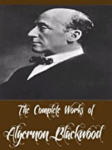 The Complete Works of Algernon Blackwood (22 Complete Works of Including The Wendigo, The Willows, Three John Silence Stories, The Centaur, The Damned, A Prisoner in Fairyland, And More)